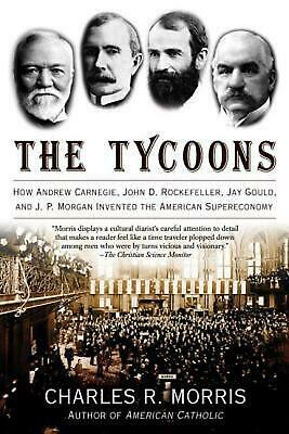 The Tycoons: How Andrew Carnegie, John D. Rockefeller, Jay Gould, and J. P. Morg