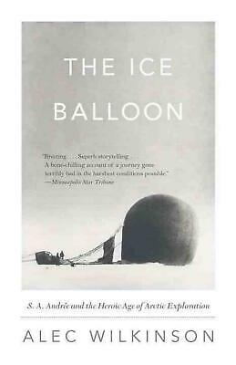 The Ice Balloon: S. A. Andree and the Heroic Age of Arctic Exploration by Alec W
