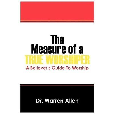 The Measure of a True Worshiper: A Believers Guide to Worship - Allen, Dr Warren