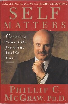 Phillip C. McGraw SELF MATTERS: CREATING YOUR LIFE FROM THE INSIDE OUT 2001 1st