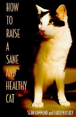 How to Raise a Sane and Healthy Cat by Sean Hammond and Carolyn Usrey Pet Care