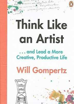 Think Like An Artist  & Lead a More Creative Productive Life Will Gompertz NEW