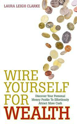 Wire Yourself for Wealth: Discover Your Personal Money Profile To Effortlessly A