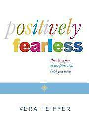 POSITIVELY FEARLESS: BREAKING FREE OF THE FEARS THAT HOLD YOU BACK, Vera Peiffer