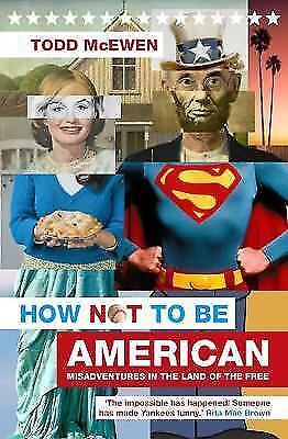 How Not to Be American: Misadventures in the Land of the Free,McEwen, Todd,New B