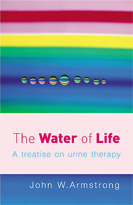 John W Armstrong - The Water Of Life: A Treatise on Urine Therapy (Paperback)