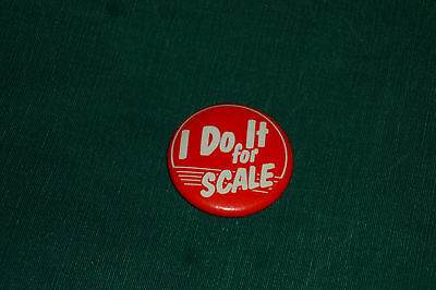 Very RARE - I Do it for Scale - Slogan Button Trains? Cars? Guitar? Good for All