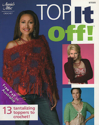 NEW Top It Off ! by Annies Attic, 13 Tantalizing Toppers to Crochet
