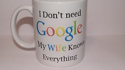 I Don't need Google my Wife knows everything. Funny Mug.