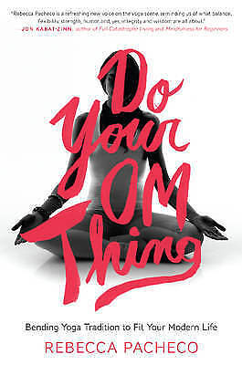 Do Your Om Thing: Bending Yoga Tradition to Fit Your Modern Life, Pacheco, Rebec