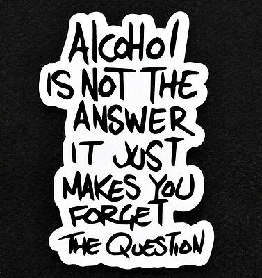 Alcohol Is Not The Answer It Just Makes You Forget The Question Quote Magnet