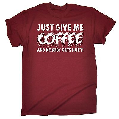 Just Give Me Coffee And Nobody Gets Hurt MENS T-SHIRT tee birthday gift caffeine