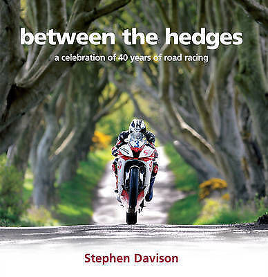 Between the Hedges: A Celebration of 40 Years of Road Racing by Stephen Davison