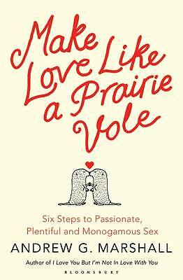 Make Love Like a Prairie Vole: Six Steps to Passionate, Plentiful and Monogamous