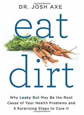 Eat Dirt: Why Leaky Gut May Be the Root Cause of Your Health Problems...(eB00K)