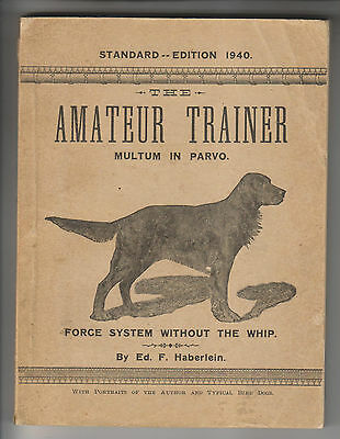 1940 Book - The Amateur Trainer - Dogs - Force System Without Whip - Haberlein