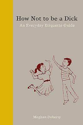 How Not to be a Dick An Everyday Etiquette Guide by Meghan Doherty 9781936976027