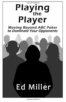 Playing The Player: Moving Beyond ABC Poker To Dominate Your Opponents (Ed Mille