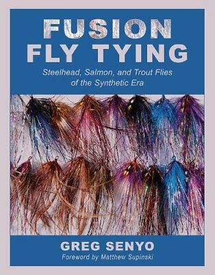 Fusion Fly Tying: Steelhead, Salmon, and Trout Flies of the Synthetic Era (Greg