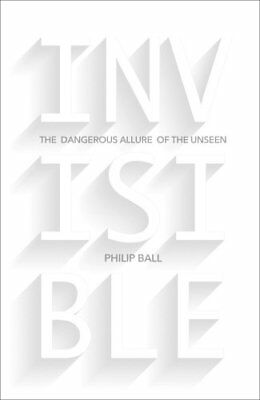 Invisible: The Dangerous Allure of the Unseen (Philip Ball) | Bodley Head
