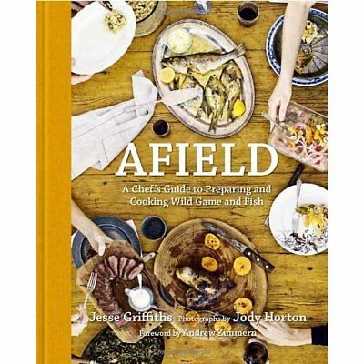 Afield: A Chef's Guide to Preparing and Cooking Wild Game and Fish Griffiths, Je