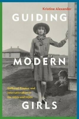 Guiding Modern Girls: Girlhood, Empire, and Internationalism in the 1920s and