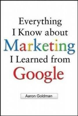 Everything I Know about Marketing I Learned from Google by Aaron Goldman.