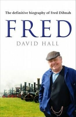 Fred: The Definitive Biography Of Fred Dibnah by David Hall.