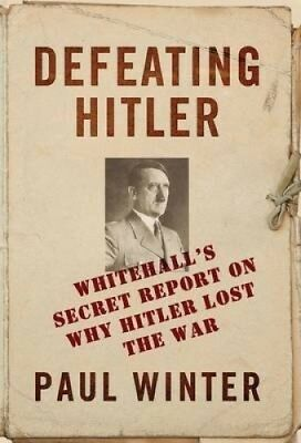 Defeating Hitler: Whitehall's Top Secret Report on Why Hitler Lost the War.