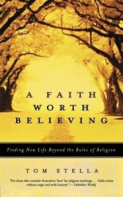 A Faith Worth Believing: Finding New Life Beyond the Rules of Religion.
