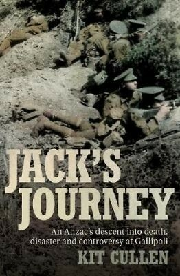 Jack's Journey: An Anzac's Descent Into Death, Disaster and Controversy at