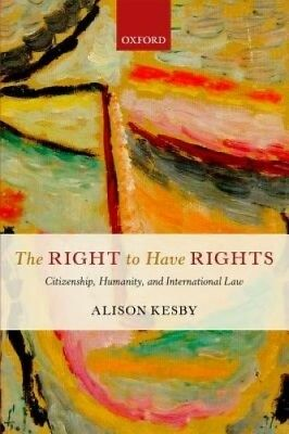 The Right to Have Rights: Citizenship, Humanity, and International Law.