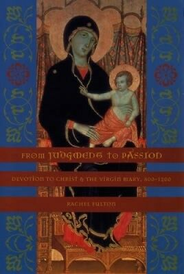 From Judgment to Passion: Devotion to Christ and the Virgin Mary, 800-1200.