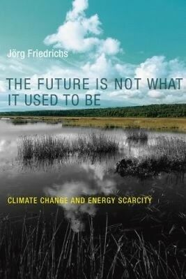 The Future Is Not What It Used to Be: Climate Change and Energy Scarcity (The