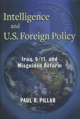 Intelligence and U.S. Foreign Policy: Iraq, 9/11, and Misguided Reform.