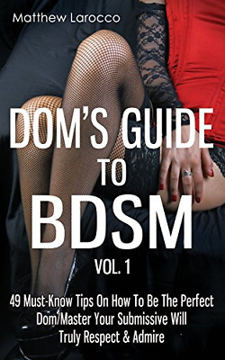 Dom's Guide To BDSM Vol. 1: 49 Must-Know Tips On How To Be The Perfect Dom/Maste