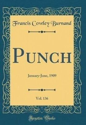 Punch, Vol. 136: January-June, 1909 (Classic Reprint) by Francis Cowley Burnand