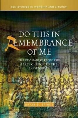 Do this in Remembrance of Me: The Eucharist from the Early Church to the