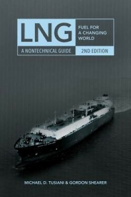 LNG: Fuel for a Changing World - A Nontechnical Guide by Michael D. Tusiani.