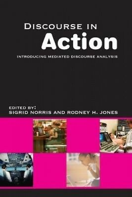 Discourse in Action: Introducing Mediated Discourse Analysis by Rodney H. Jones