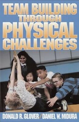 Team Building Through Physical Challenges by Donald R. Glover.
