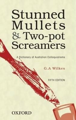 Stunned Mullets and Two-pot Screamers: A Dictionary of Australian Colloquialisms