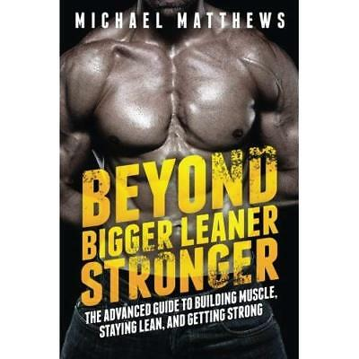 Beyond Bigger Leaner Stronger: The Advanced Guide to Building Muscle, Staying Le