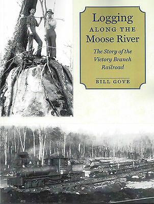 Logging Along the MOOSE RIVER: Story of the Victory Branch Railroad - (NEW BOOK)