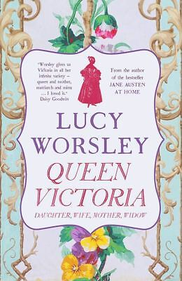 Queen Victoria: Daughter, Wife, Mother, Widow by Lucy Worsley