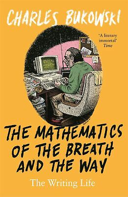 The Mathematics of the Breath and the Way: The Writing Life by Charles Bukowski