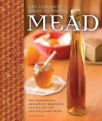 The Complete Guide to Making Mead: The Ingredients, Equipment, Processes, and Re