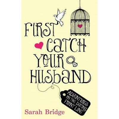 First Catch Your Husband: Adventures on the Dating Front Line Sarah Bridge