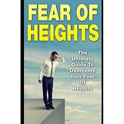 Fear Of Heights: The Ultimate Guide To Overcome Your Fear Of Heights Scott, Jame