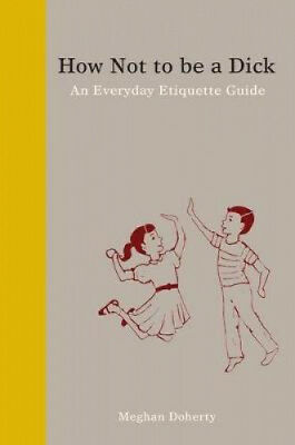 How Not to Be a Dick: An Everyday Etiquette Guide by Meghan Doherty.